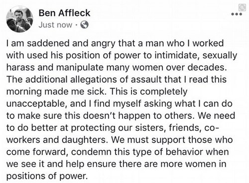 Statement: Ben Affleck took to Facebook to condemn Weinstein: 'I am saddened and angry that a man who I worked with used his position of power to intimidate, sexually harass and manipulate many women over decades